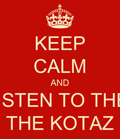 Poster: KEEP CALM AND LISTEN TO THE  THE KOTAZ