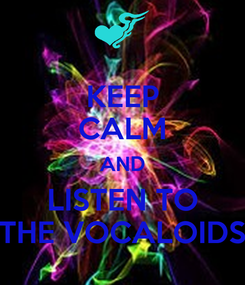 Poster: KEEP CALM AND LISTEN TO THE VOCALOIDS