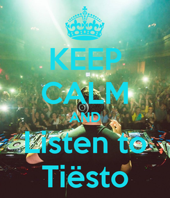 Poster: KEEP CALM AND Listen to Tiësto