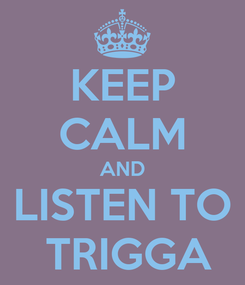 Poster: KEEP CALM AND LISTEN TO  TRIGGA