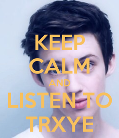 Poster: KEEP CALM AND LISTEN TO TRXYE