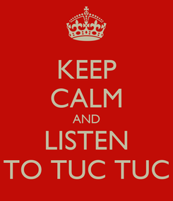 Poster: KEEP CALM AND LISTEN TO TUC TUC