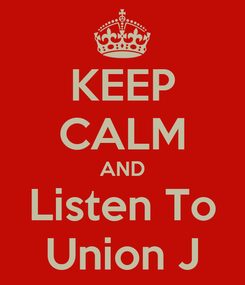 Poster: KEEP CALM AND Listen To Union J