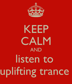 Poster: KEEP CALM AND listen to  uplifting trance