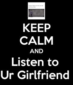 Poster: KEEP CALM AND Listen to  Ur Girlfriend