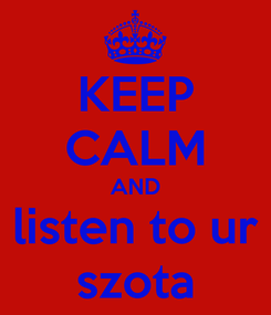 Poster: KEEP CALM AND listen to ur szota