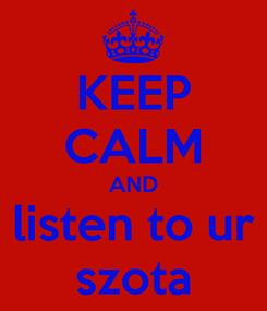 Poster: KEEP CALM AND listen to ur szota