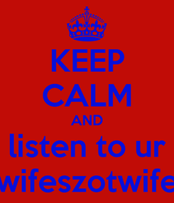 Poster: KEEP CALM AND listen to ur wifeszotwife