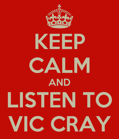 Poster: KEEP CALM AND LISTEN TO VIC CRAY