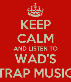 Poster: KEEP CALM AND LISTEN TO WAD'S TRAP MUSIC