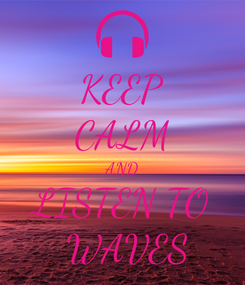 Poster: KEEP CALM AND LISTEN TO  WAVES