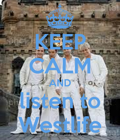 Poster: KEEP CALM AND listen to Westlife