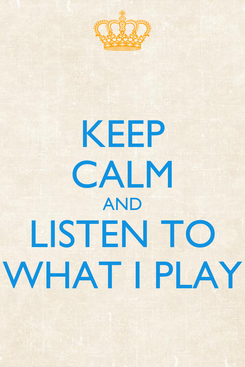 Poster: KEEP CALM AND LISTEN TO WHAT I PLAY