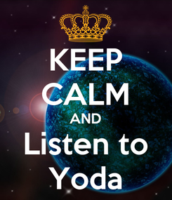 Poster: KEEP CALM AND Listen to Yoda