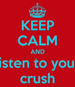 Poster: KEEP CALM AND  listen to your  crush