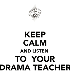 Poster: KEEP CALM AND LISTEN  TO  YOUR DRAMA TEACHER