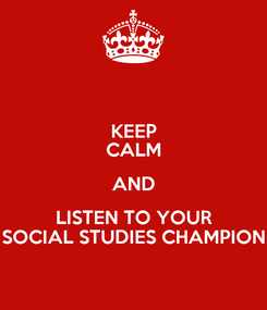 Poster: KEEP CALM AND LISTEN TO YOUR SOCIAL STUDIES CHAMPION