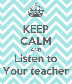 Poster: KEEP CALM AND Listen to Your teacher