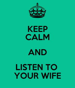 Poster: KEEP CALM AND LISTEN TO  YOUR WIFE
