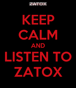 Poster: KEEP CALM AND LISTEN TO ZATOX