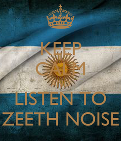 Poster: KEEP CALM AND LISTEN TO ZEETH NOISE