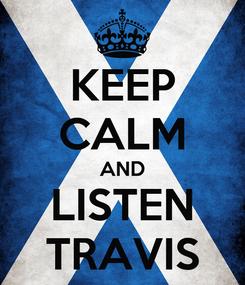 Poster: KEEP CALM AND LISTEN TRAVIS