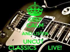 Poster: KEEP CALM AND LISTEN UNCUT   CLASSICS       LIVE!