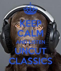 Poster: KEEP CALM AND LISTEN UNCUT CLASSICS
