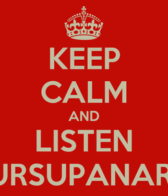 Poster: KEEP CALM AND LISTEN URSUPANARI