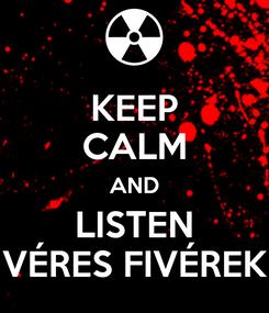 Poster: KEEP CALM AND LISTEN VÉRES FIVÉREK