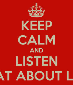 Poster: KEEP CALM AND LISTEN WHAT ABOUT LOVE