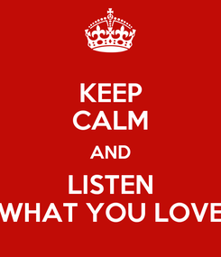 Poster: KEEP CALM AND LISTEN WHAT YOU LOVE