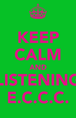 Poster: KEEP CALM AND LISTENING E.C.C.C.