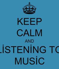 Poster: KEEP CALM AND LİSTENİNG TO MUSİC