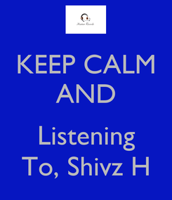 Poster: KEEP CALM AND  Listening To, Shivz H