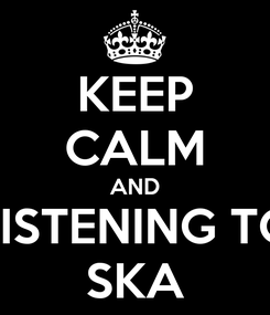 Poster: KEEP CALM AND LISTENING TO SKA
