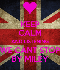 Poster: KEEP CALM AND LISTENING WE CANT STOP BY MILEY