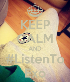 Poster: KEEP CALM AND #ListenTo Exo