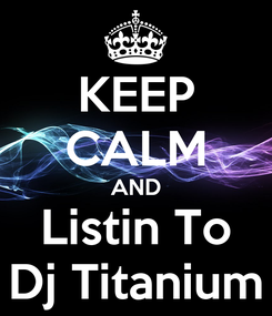 Poster: KEEP CALM AND Listin To Dj Titanium