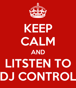 Poster: KEEP CALM AND LITSTEN TO DJ CONTROL
