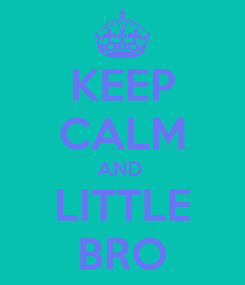 Poster: KEEP CALM AND  LITTLE BRO