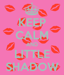 Poster: KEEP CALM AND LITTLE SHADOW