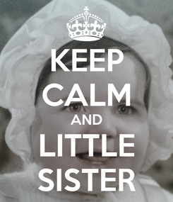 Poster: KEEP CALM AND LITTLE SISTER