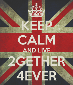 Poster: KEEP CALM AND LIVE 2GETHER 4EVER
