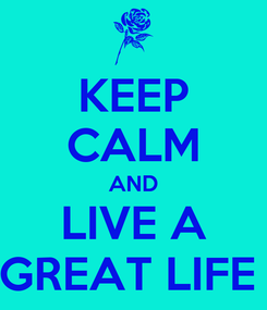 Poster: KEEP CALM AND LIVE A GREAT LIFE