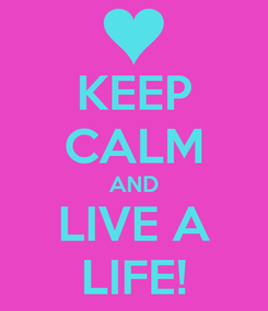 Poster: KEEP CALM AND LIVE A LIFE!