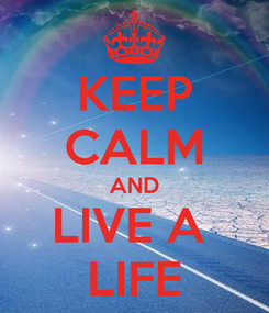Poster: KEEP CALM AND LIVE A  LIFE