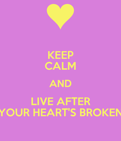Poster: KEEP CALM AND LIVE AFTER YOUR HEART'S BROKEN