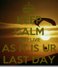 Poster: KEEP CALM AND LIVE AS IT IS UR LAST DAY