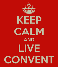 Poster: KEEP CALM AND LIVE CONVENT